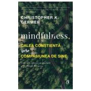 Mindfulness, calea constienta spre compasiunea de sine (Christopher K. Germer)