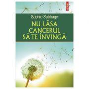 Nu lasa cancerul sa te invinga - Sophie Sabbage
