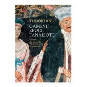 Oamenii epocii fanariote. Chipuri din bisericile Tarii Romanesti si Moldovei - Tudor Dinu