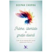 Putere, libertate si gratie divina. Cum sa ne hranim din sursa adevaratei fericiri (Editie revizuita) - Dr. Deepak Chopra