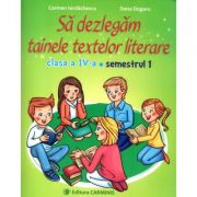 Sa dezlegam tainele textelor literare. Clasa a IV-a. Semestrul I - Carmen Iordachescu, Dana Dogaru