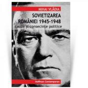 Sovietizarea Romaniei 1945-1948. Cauze si consecinte politice - Mihai Vladia