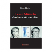 Cezar Mititelu. Omul care a trait in socialism