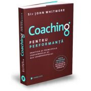 Coaching pentru performanta. Practica si principiile coachingului si ale leadershipului - Sir John Whitemore