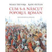 Cum s-a nascut poporul roman (editie revazuta si adaugita) - Neagu Djuvara, Radu Oltean