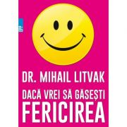 Daca vrei sa gasesti fericirea! Manual de psihologia si psihoterapia comunicarii, Litvak Mihail