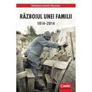 Razboiul Unei Familii 1914-2014 - Stephane Audoin-Rouzeau