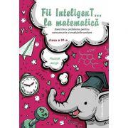 Fii InteligenT… la matematica clasa a IV-a