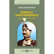 Generalul David Praporgescu - o biografie (1865-1916) - Ionut-Constantin Petcu