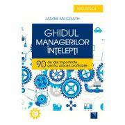 Ghidul managerilor inţelepti. 90 de idei importante pentru afaceri profitabile - James McGrath