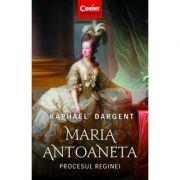 Maria Antoaneta. Procesul Reginei - Raphael Dargent