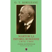 Martor la istoria Romaniei. 1872-1960. Jurnal si epistolar Vol. 4. 1872-1960 - G. T. Kirileanu