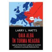 Oaia alba in turma neagra. Politica de securitate a Romaniei in perioada Razboiului Rece - Larry Watts