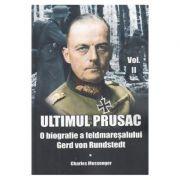 Ultimul prusac. O biografie a feldmaresalului Gerd von Rundstedt. Volumul II - Charles Messenger