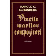 Vietile marilor compozitori - volumul 1 - Harold C. Schonberg