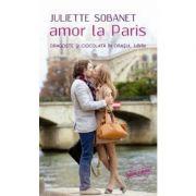 Amor la Paris. Dragoste si ciocolata in orasul iubirii - Juliette Sobanet