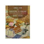 Carti, vise si identitati in miscare. Eseuri despre literatura contemporana - Rodica Grigore