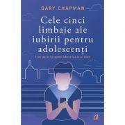 Cele cinci limbaje ale iubirii pentru adolescenti. Cum poti sa iti exprimi iubirea fata de cei tineri - Gary Chapman