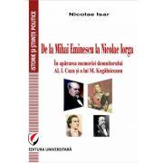 De la Mihai Eminescu la Nicolae Iorga. In apararea memoriei domnitorului Al. I. Cuza si a lui M. Kogalniceanu - Nicolae Isar