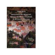Facultatea de Medicina, Scoala Medicala clujeana si spitalele din Cluj (1500 – 2000) - Florea Marin