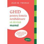 Ghid pentru femeia nerabdatoare sa devina mama - Jean M. Twenge