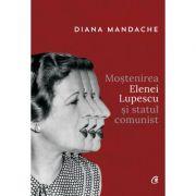Mostenirea Elenei Lupescu si statul comunist - Diana Mandache