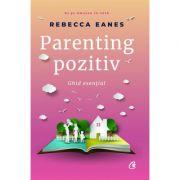 Parenting pozitiv. Ghid esential - Rebecca Eanes