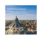 Patriarhia Romana. Istoric, organizare, activitati interne si externe. 2007-2017 (album)