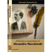 Publicistica si corespondenta lui Alexandru Macedonski - Alexandra Dragomirescu