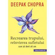 Recrearea trupului, reinvierea sufletului. Cum sa devii alt om - Deepak Chopra