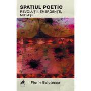 Spatiul poetic: Revolutii, emergente, mutatii - Florin Balotescu