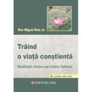 Traind o viata constienta. Meditatii zilnice pe calea tolteca - Don Miguel Ruiz Jr.