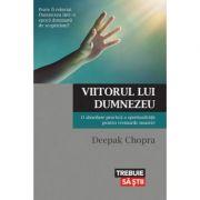 Viitorul lui Dumnezeu. O abordare practica a spiritualitatii pentru vremurile noastre - Dr. Deepak Chopra