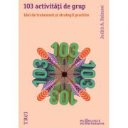 103 activitati de grup. Idei de tratament si strategii practice - Judith A. Belmont