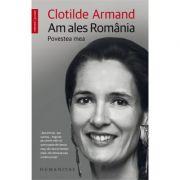 Am ales Romania. Povestea Mea - Clotilde Armand