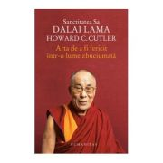 Arta de a fi fericit intr-o lume zbuciumata - Dalai Lama, Howard Cutler