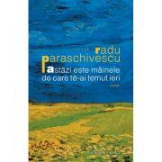 Astazi este mainele de care te-ai temut ieri - Radu Paraschivescu