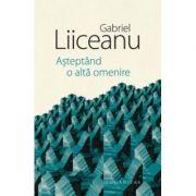 Asteptand o alta omenire - Gabriel Liiceanu