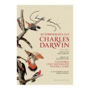 Autobiografia lui Charles Darwin. Urmata de fragmente din Calatoria unui naturalist in jurul lumii - Charles Darwin