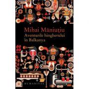 Aventurile hingherului in Balkanya - Mihai Maniutiu