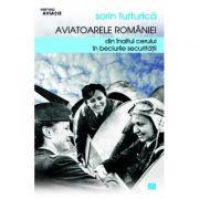 Aviatoarele Romaniei. Din inaltul cerului in beciurile Securitatii - Sorin Turturica