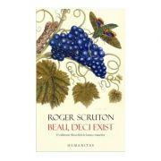 Beau, deci exist. O calatorie filozofica in lumea vinurilor - Roger Scruton