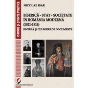 Biserica - Stat - Societate in Romania moderna (1821-1914). Sinteza si culegere de documente - Nicolae Isar