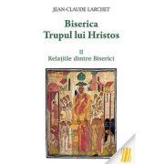Biserica Trupul lui Hristos. Vol. II. Relatiile dintre Biserici- Jean-Claude Larchet