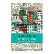 Bucurestiul literar. Sase lecturi posibile ale orasului - Andreea Rasuceanu