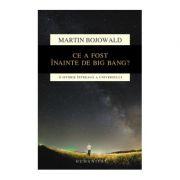Ce a fost inainte de Big Bang? O istorie intreaga a universului - Martin Bojowald