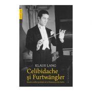 Celibidache si Furtwängler. Marele conflict postbelic de la Filarmonica din Berlin - Klaus Lang
