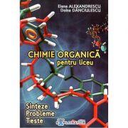 Chimie organica pentru liceu. Sinteze. Probleme. Teste - Elena Alexandrescu, Doina Danciulescu