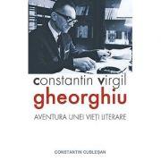 Constantin Virgil Gheorghiu – aventura unei vieti literare- Constantin Cublesan