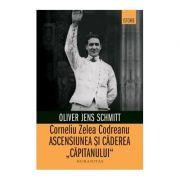 """Corneliu Zelea Codreanu. Ascensiunea si caderea """"Capitanului"""" - Oliver Jens Schmitt"""